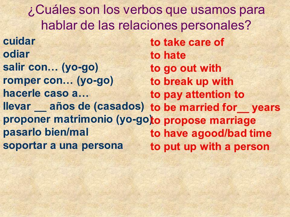 ¿Cuáles son los verbos que usamos para hablar de las relaciones personales? cuidar odiar salir con… (yo-go) romper con… (yo-go) hacerle caso a… llevar
