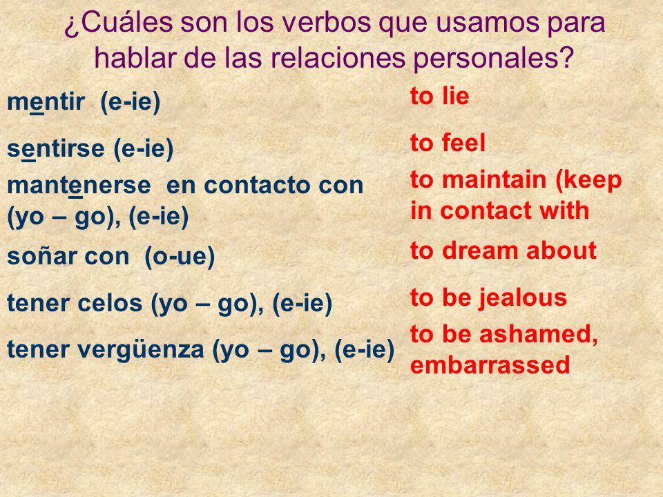 ¿Cuáles son los verbos que usamos para hablar de las relaciones personales? mentir (e-ie) sentirse (e-ie) mantenerse en contacto con (yo – go), (e-ie)