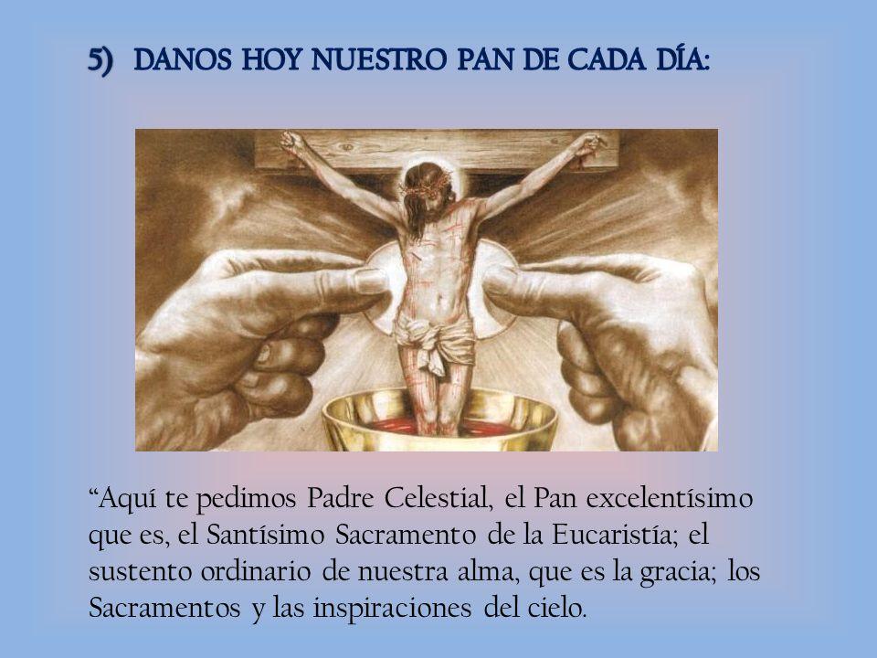 Aquí te pedimos Padre Celestial, el Pan excelentísimo que es, el Santísimo Sacramento de la Eucaristía; el sustento ordinario de nuestra alma, que es la gracia; los Sacramentos y las inspiraciones del cielo.