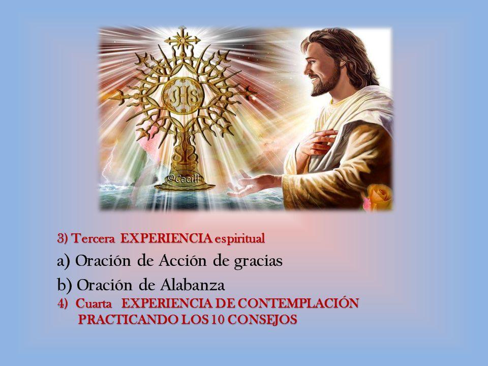 3) Tercera EXPERIENCIA espiritual a) Oración de Acción de gracias b) Oración de Alabanza 4) Cuarta EXPERIENCIA DE CONTEMPLACIÓN PRACTICANDO LOS 10 CONSEJOS PRACTICANDO LOS 10 CONSEJOS