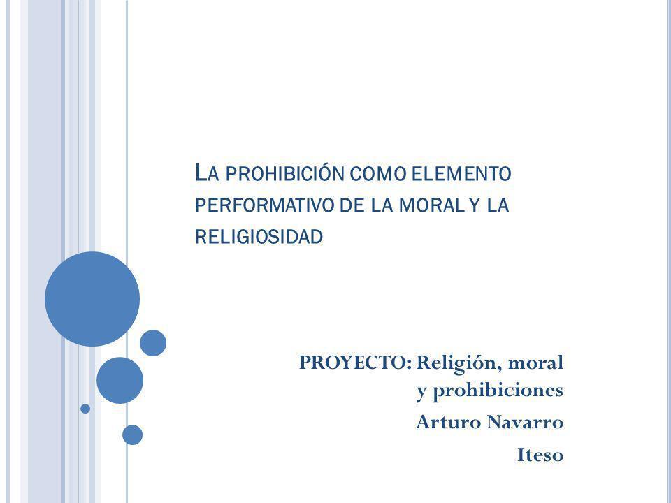 L A PROHIBICIÓN COMO ELEMENTO PERFORMATIVO DE LA MORAL Y LA RELIGIOSIDAD PROYECTO: Religión, moral y prohibiciones Arturo Navarro Iteso