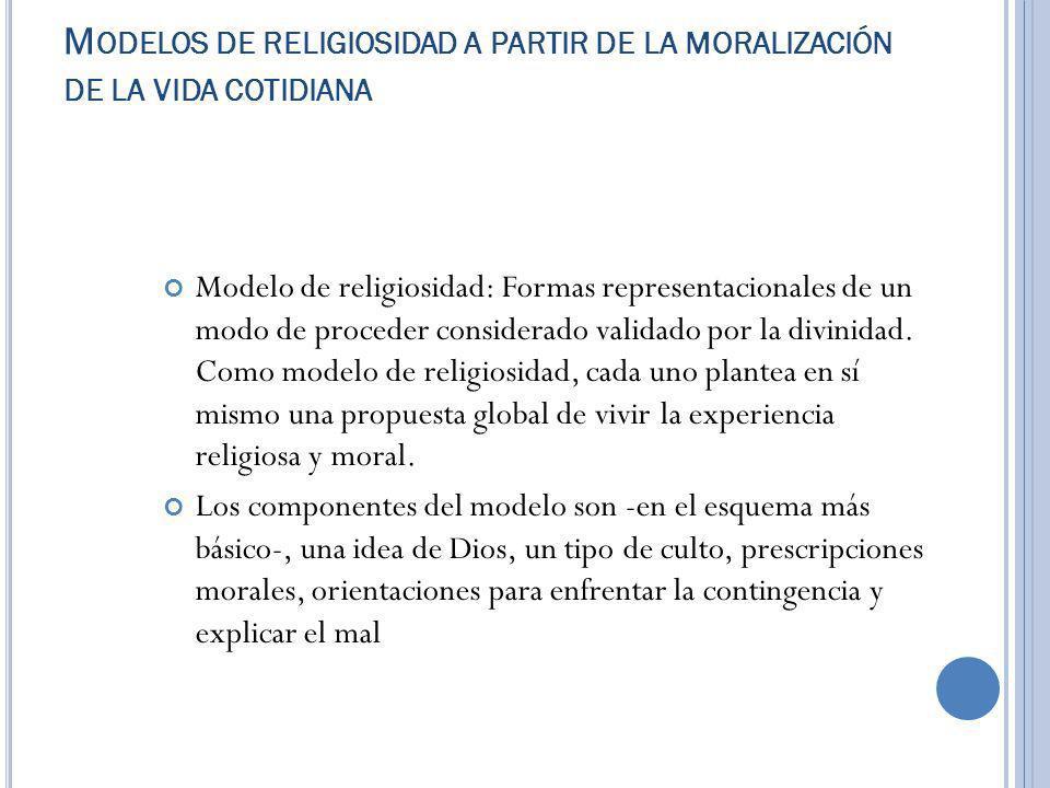 M ODELOS DE RELIGIOSIDAD A PARTIR DE LA MORALIZACIÓN DE LA VIDA COTIDIANA Modelo de religiosidad: Formas representacionales de un modo de proceder considerado validado por la divinidad.