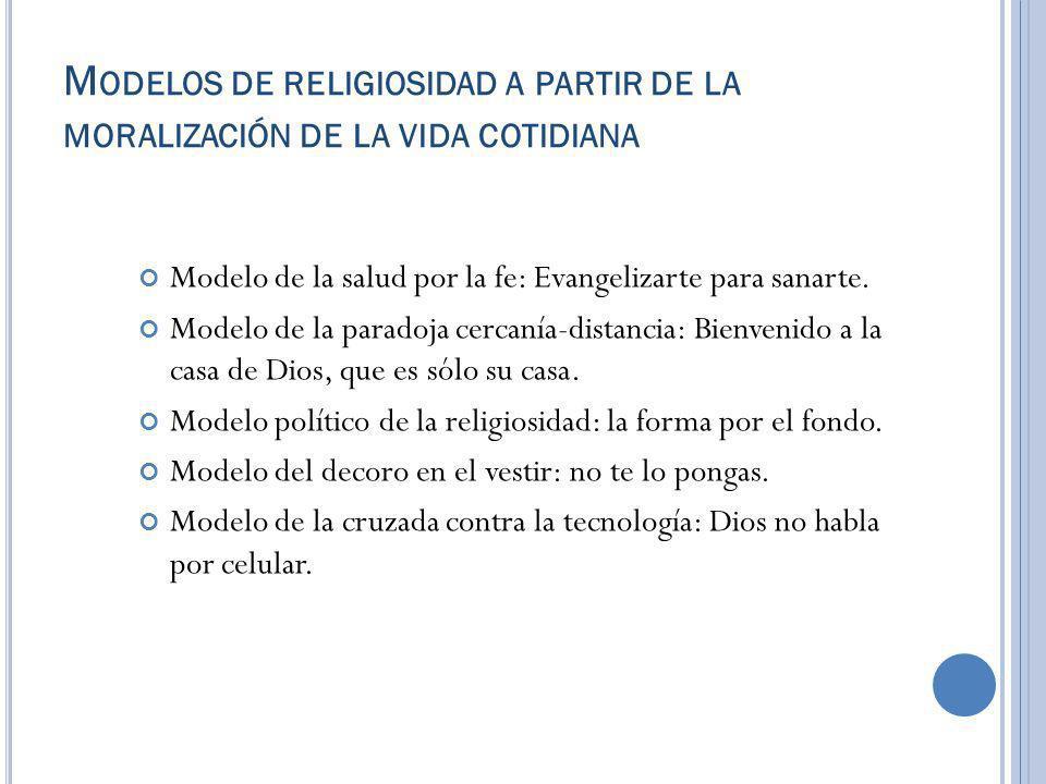 M ODELOS DE RELIGIOSIDAD A PARTIR DE LA MORALIZACIÓN DE LA VIDA COTIDIANA Modelo de la salud por la fe: Evangelizarte para sanarte. Modelo de la parad