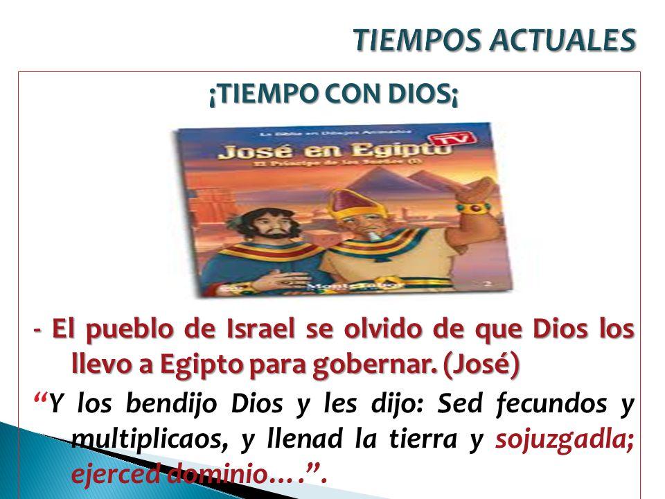 ¡TIEMPO CON DIOS¡ - El pueblo de Israel se olvido de que Dios los llevo a Egipto para gobernar. (José) Y los bendijo Dios y les dijo: Sed fecundos y m