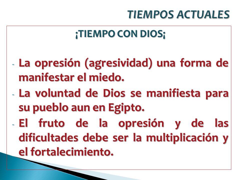 ¡TIEMPO CON DIOS¡ - La opresión (agresividad) una forma de manifestar el miedo. - La voluntad de Dios se manifiesta para su pueblo aun en Egipto. - El