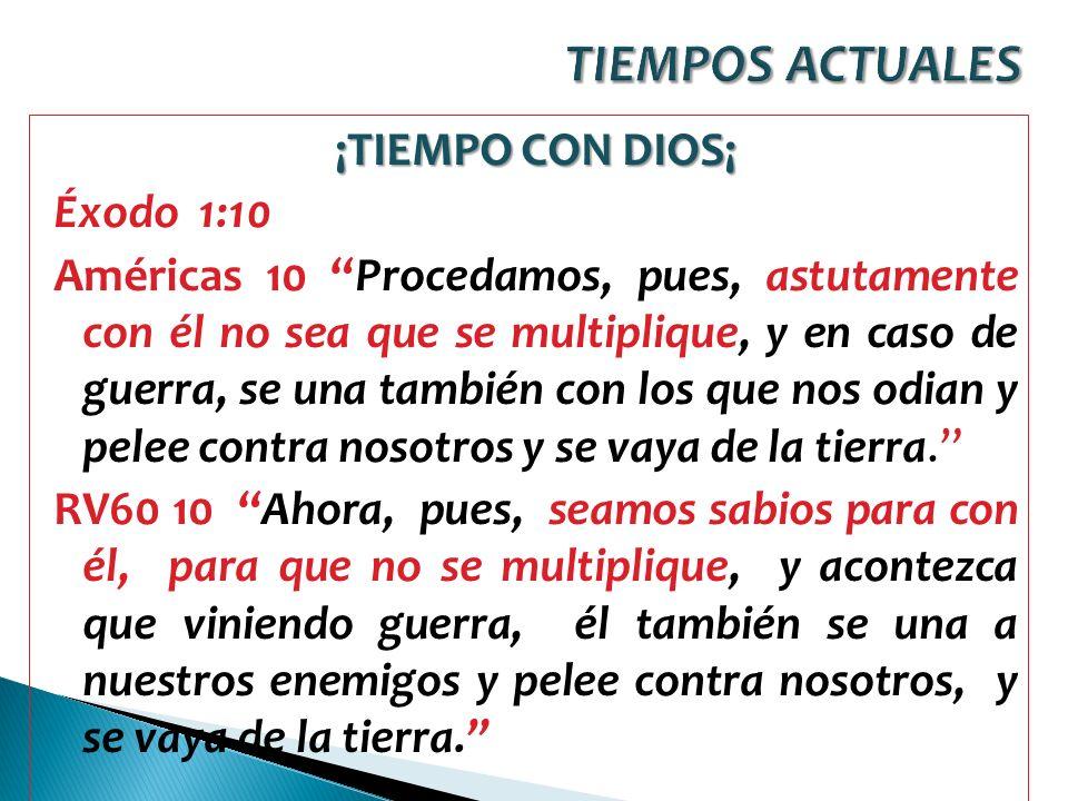 ¡TIEMPO CON DIOS¡ Éxodo 1:10 Américas 10 Procedamos, pues, astutamente con él no sea que se multiplique, y en caso de guerra, se una también con los q