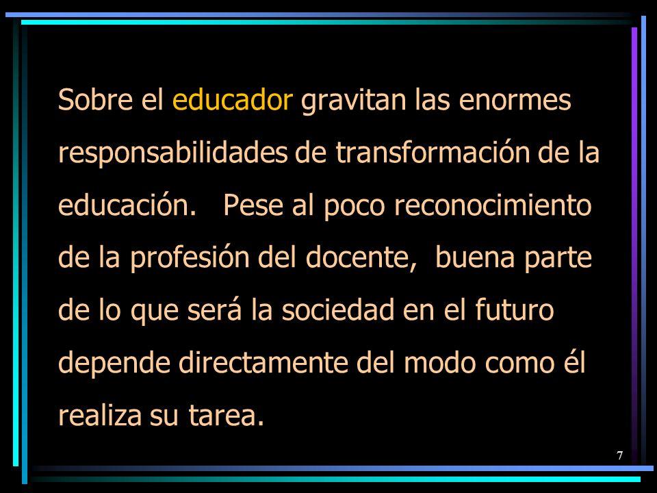 Sobre el educador gravitan las enormes responsabilidades de transformación de la educación. Pese al poco reconocimiento de la profesión del docente, b