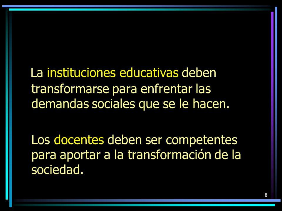 La instituciones educativas deben transformarse para enfrentar las demandas sociales que se le hacen. Los docentes deben ser competentes para aportar