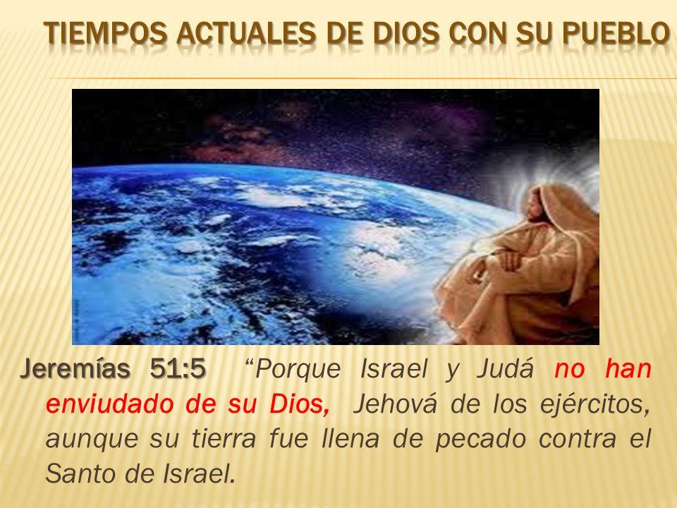 Jeremías 51:5 Jeremías 51:5 Porque Israel y Judá no han enviudado de su Dios, Jehová de los ejércitos, aunque su tierra fue llena de pecado contra el Santo de Israel.