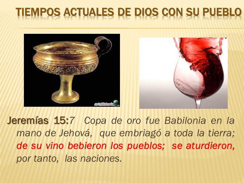 Jeremías 15: Jeremías 15: 7 Copa de oro fue Babilonia en la mano de Jehová, que embriagó a toda la tierra; de su vino bebieron los pueblos; se aturdieron, por tanto, las naciones.