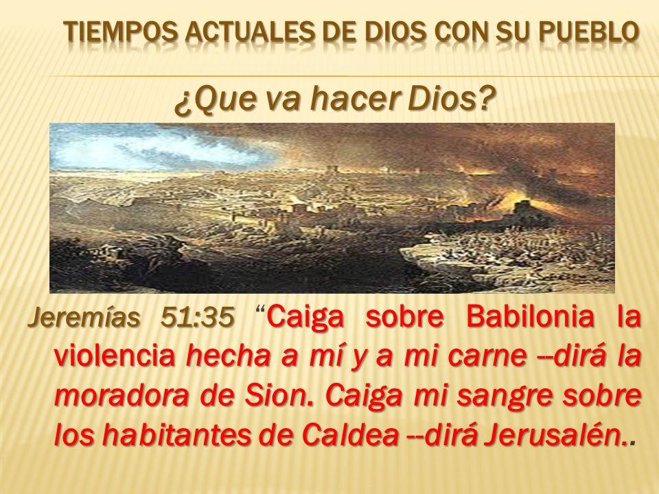 ¿Que va hacer Dios? Jeremías 51:35 Caiga sobre Babilonia la violencia hecha a mí y a mi carne --dirá la moradora de Sion. Caiga mi sangre sobre los ha