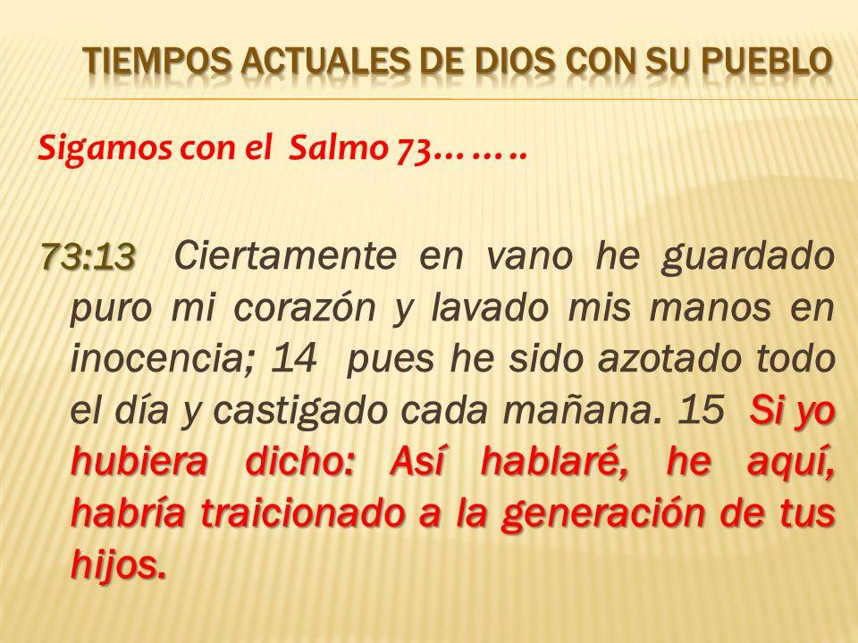 Sigamos con el Salmo 73…….. 73:13 Si yo hubiera dicho: Así hablaré, he aquí, habría traicionado a la generación de tus hijos. 73:13 Ciertamente en van