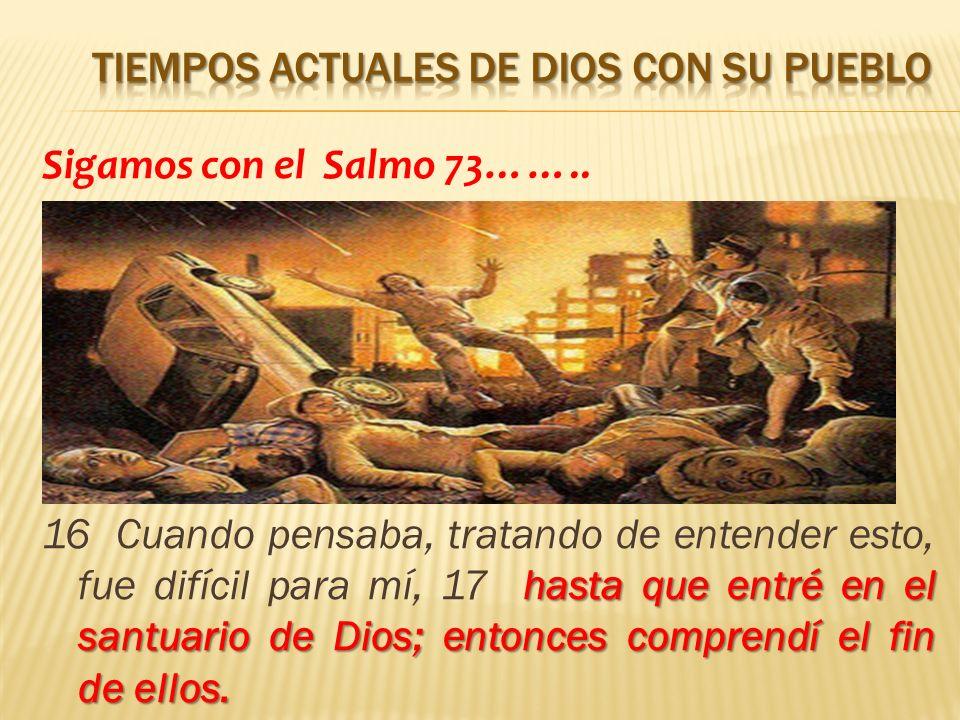 Sigamos con el Salmo 73…….. hasta que entré en el santuario de Dios; entonces comprendí el fin de ellos. 16 Cuando pensaba, tratando de entender esto,