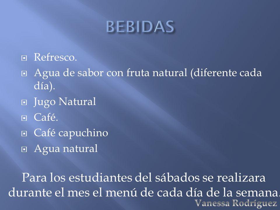 Refresco. Agua de sabor con fruta natural (diferente cada día). Jugo Natural Café. Café capuchino Agua natural Para los estudiantes del sábados se rea