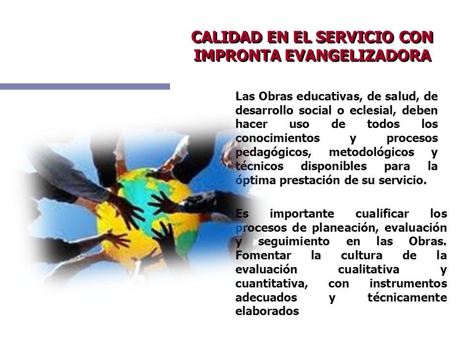 CALIDAD EN EL SERVICIO CON IMPRONTA EVANGELIZADORA Las Obras educativas, de salud, de desarrollo social o eclesial, deben hacer uso de todos los conoc