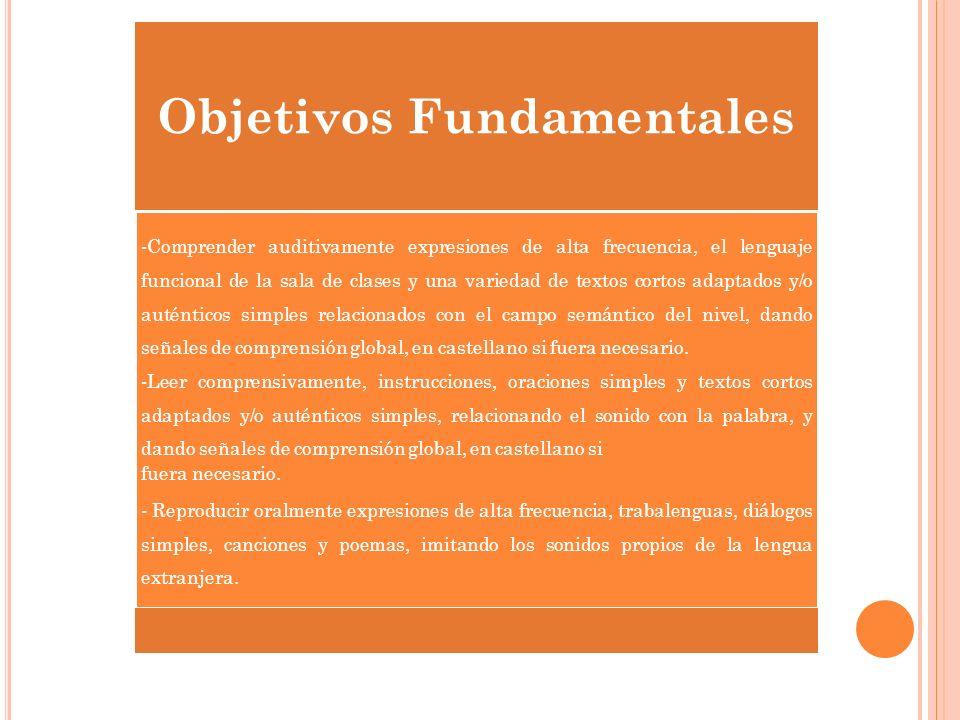 Objetivos Fundamentales -Comprender auditivamente expresiones de alta frecuencia, el lenguaje funcional de la sala de clases y una variedad de textos