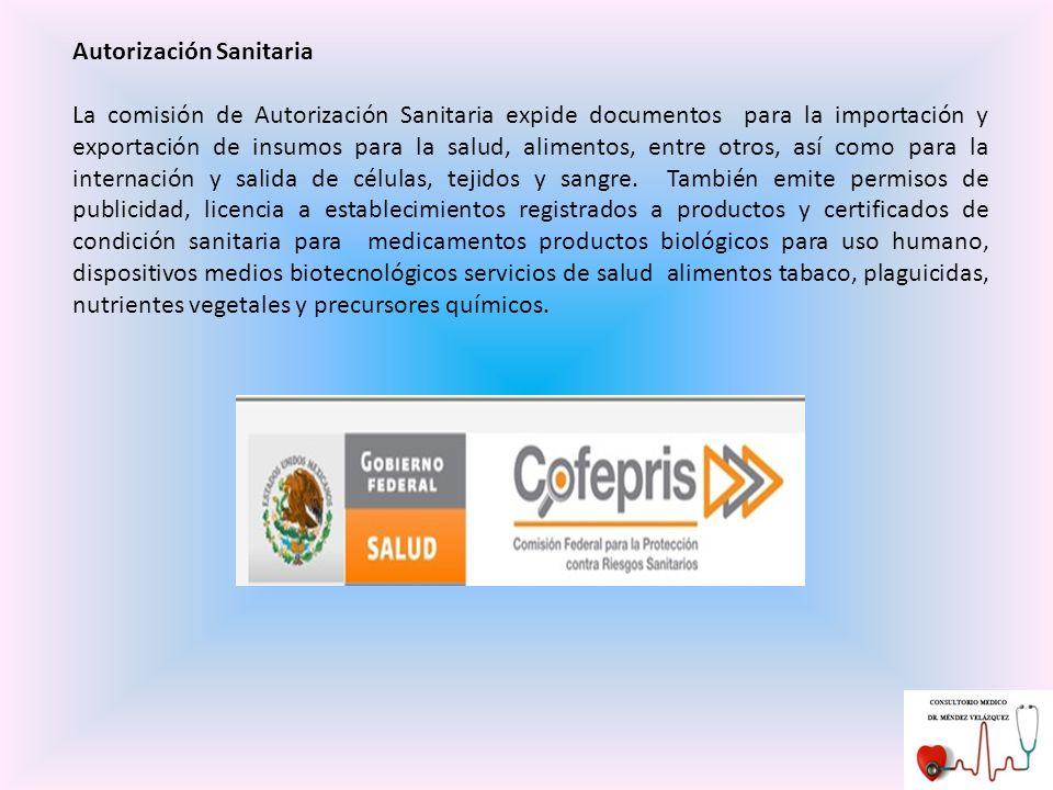 Autorización Sanitaria La comisión de Autorización Sanitaria expide documentos para la importación y exportación de insumos para la salud, alimentos, entre otros, así como para la internación y salida de células, tejidos y sangre.