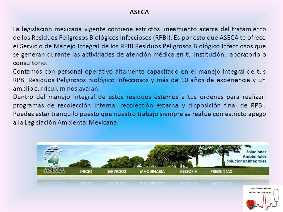 ASECA La legislación mexicana vigente contiene estrictos lineamiento acerca del tratamiento de los Residuos Peligrosos Biológicos Infecciosos (RPBI).