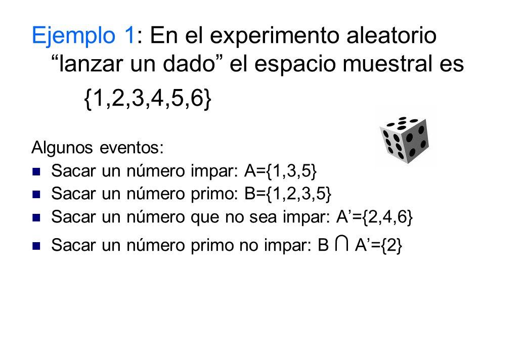 Ejemplo 1: En el experimento aleatorio lanzar un dado el espacio muestral es {1,2,3,4,5,6} Algunos eventos: Sacar un número impar: A={1,3,5} Sacar un número primo: B={1,2,3,5} Sacar un número que no sea impar: A={2,4,6} Sacar un número primo no impar: B A={2}