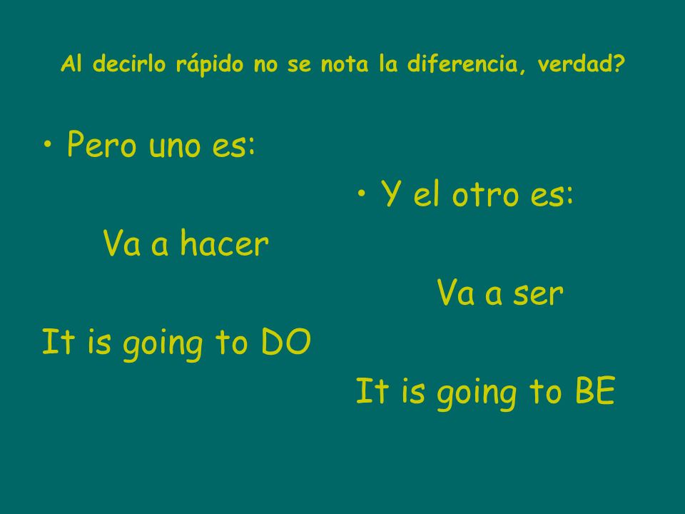 Al decirlo rápido no se nota la diferencia, verdad? Pero uno es: Va a hacer It is going to DO Y el otro es: Va a ser It is going to BE