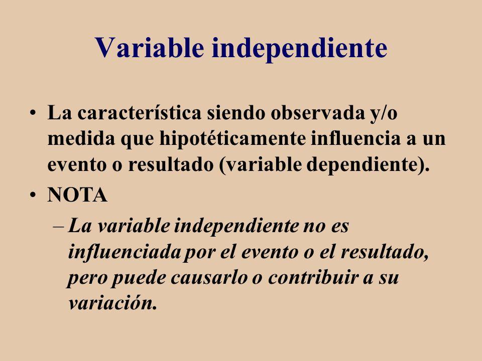 Variable independiente La característica siendo observada y/o medida que hipotéticamente influencia a un evento o resultado (variable dependiente). NO