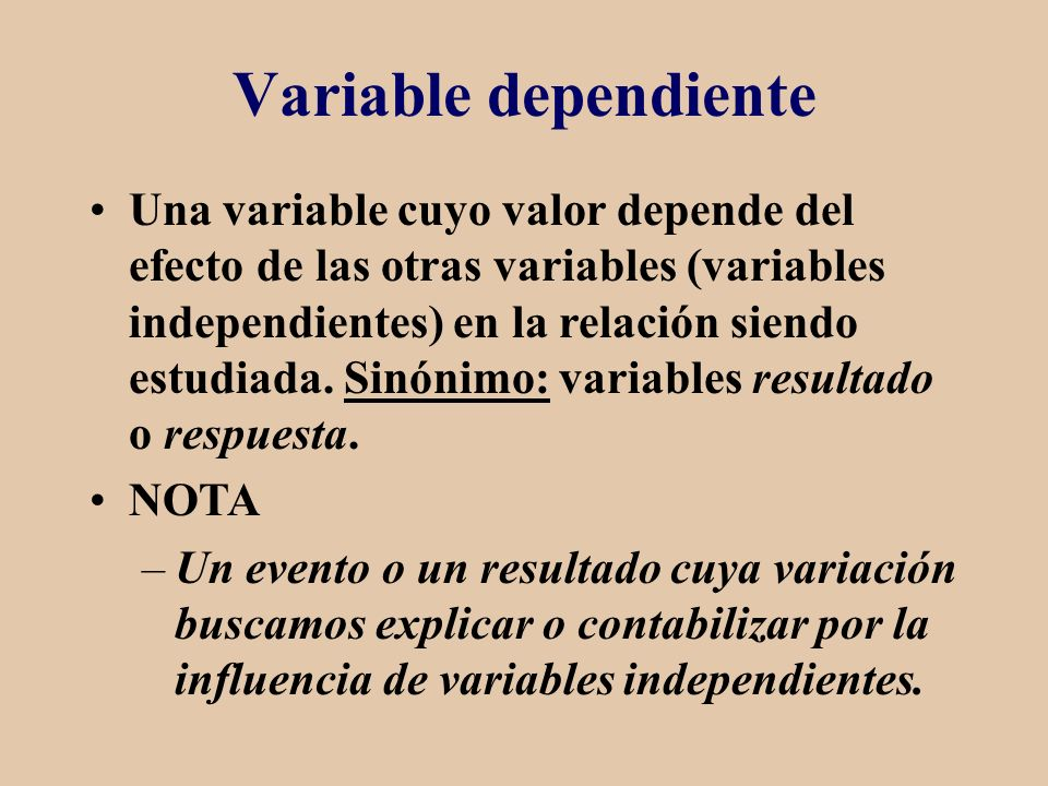 Variable dependiente Una variable cuyo valor depende del efecto de las otras variables (variables independientes) en la relación siendo estudiada. Sin