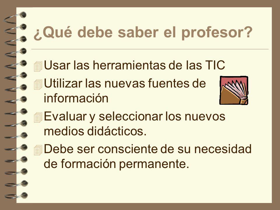 ¿Qué debe saber el profesor? 4 Usar las herramientas de las TIC 4 Utilizar las nuevas fuentes de información 4 Evaluar y seleccionar los nuevos medios