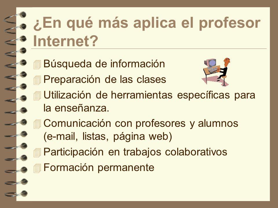¿En qué más aplica el profesor Internet? 4 Búsqueda de información 4 Preparación de las clases 4 Utilización de herramientas específicas para la enseñ