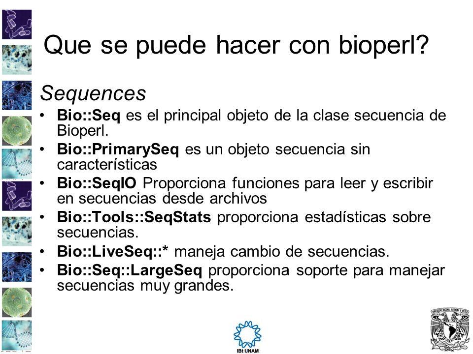 Que se puede hacer con bioperl? Sequences Bio::Seq es el principal objeto de la clase secuencia de Bioperl. Bio::PrimarySeq es un objeto secuencia sin