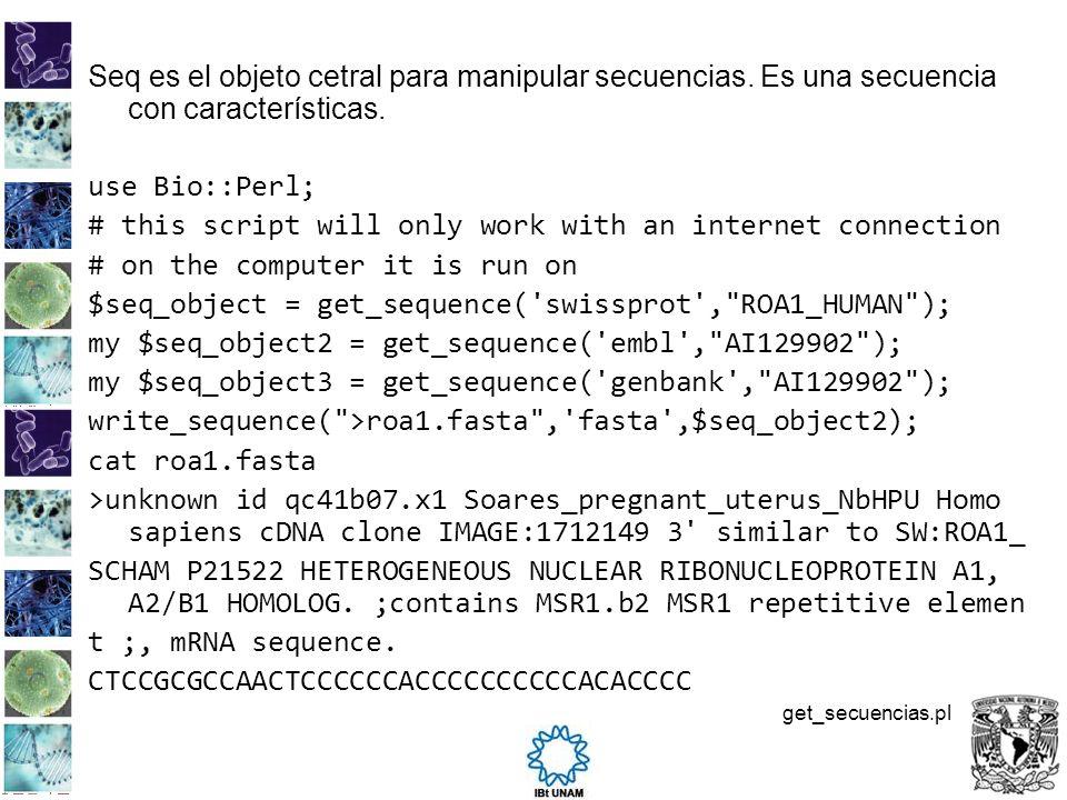 Seq es el objeto cetral para manipular secuencias. Es una secuencia con características. use Bio::Perl; # this script will only work with an internet