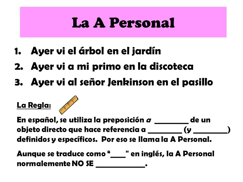 1.Ayer vi el árbol en el jardín 2.Ayer vi a mi primo en la discoteca 3.Ayer vi al señor Jenkinson en el pasillo La A Personal La Regla: En español, se utiliza la preposición a antes de un objeto directo que hace referencia a _________ (y _________) definidos y específicos.