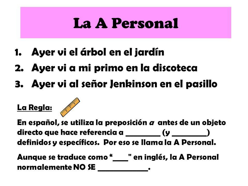 1.Ayer vi el árbol en el jardín 2.Ayer vi a mi primo en la discoteca 3.Ayer vi al señor Jenkinson en el pasillo La A Personal La Regla: En español, se utiliza la preposición a antes de un objeto directo que hace referencia a personas (y _________) definidos y específicos.