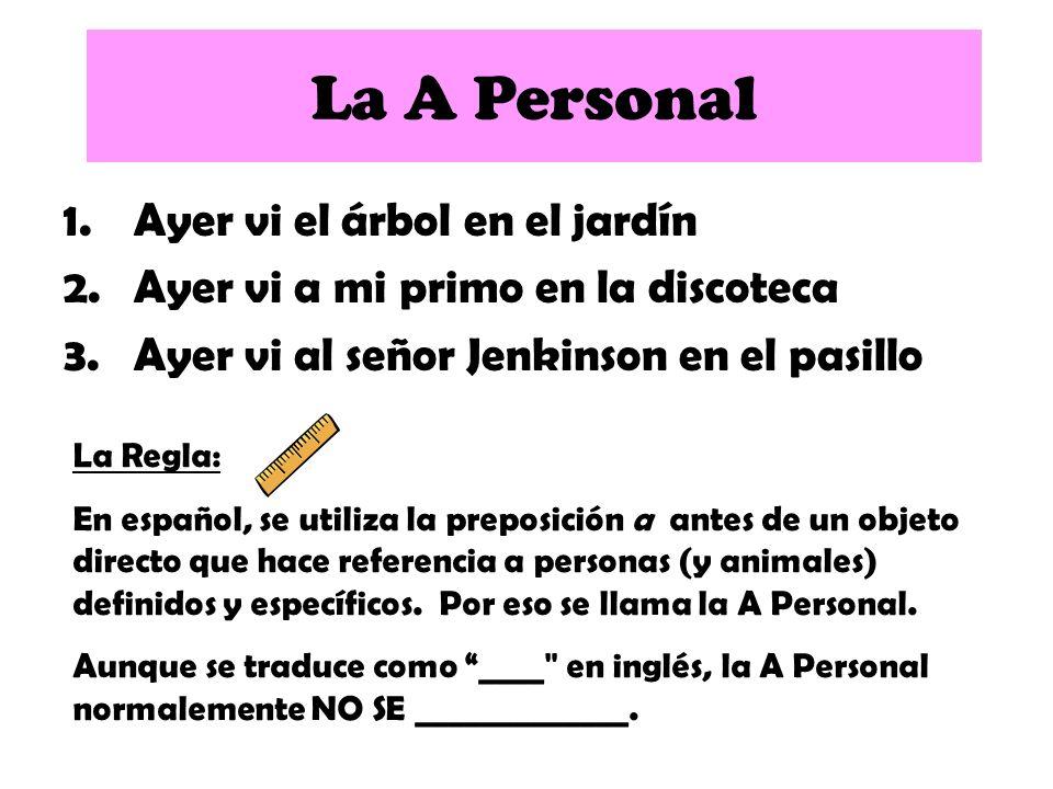 1.Ayer vi el árbol en el jardín 2.Ayer vi a mi primo en la discoteca 3.Ayer vi al señor Jenkinson en el pasillo La A Personal La Regla: En español, se utiliza la preposición a antes de un objeto directo que hace referencia a personas (y animales) definidos y específicos.