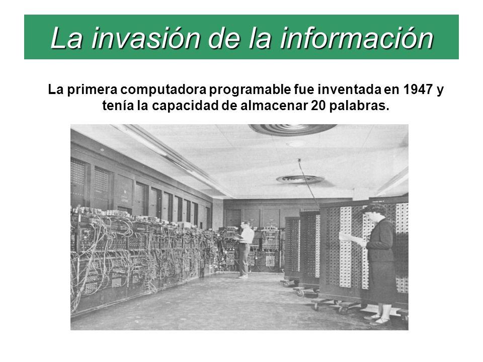La invasión de la información La primera computadora programable fue inventada en 1947 y tenía la capacidad de almacenar 20 palabras.