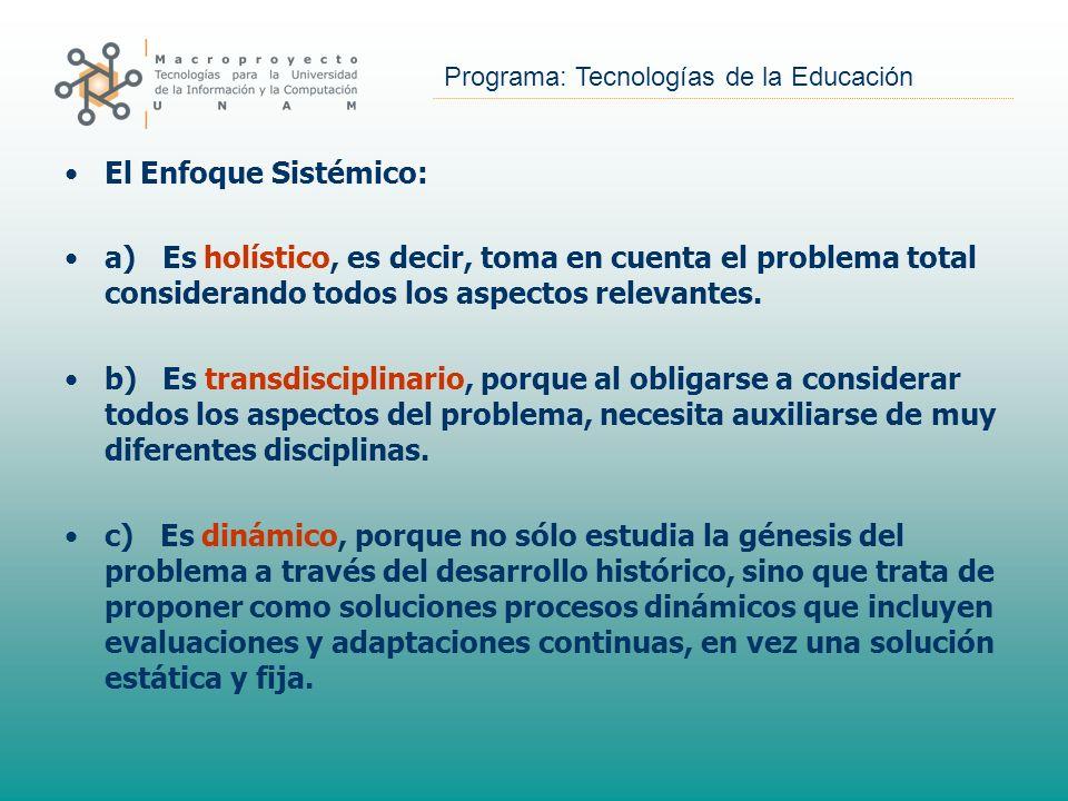 Programa: Tecnologías de la Educación El Enfoque Sistémico: a) Es holístico, es decir, toma en cuenta el problema total considerando todos los aspecto