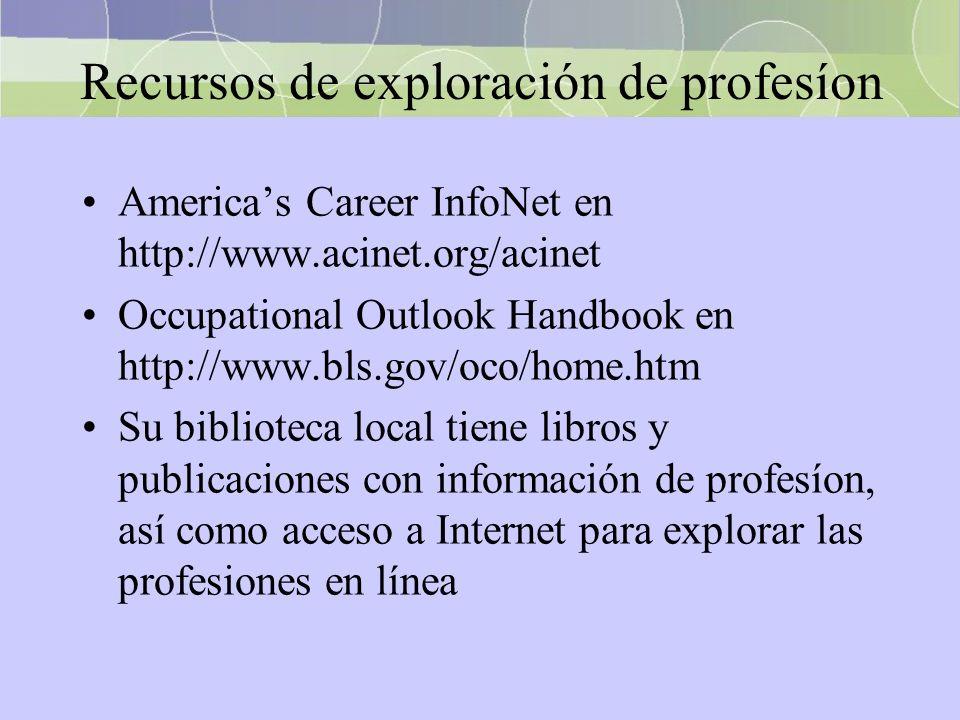 Recursos de exploración de profesíon Americas Career InfoNet en http://www.acinet.org/acinet Occupational Outlook Handbook en http://www.bls.gov/oco/h