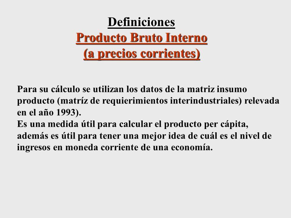 Definiciones Producto Bruto Interno (a precios corrientes) Para su cálculo se utilizan los datos de la matriz insumo producto (matríz de requierimientos interindustriales) relevada en el año 1993).