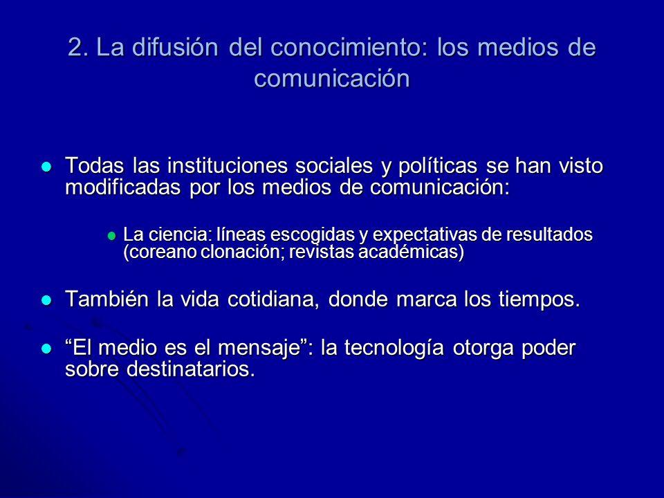 2. La difusión del conocimiento: los medios de comunicación Todas las instituciones sociales y políticas se han visto modificadas por los medios de co