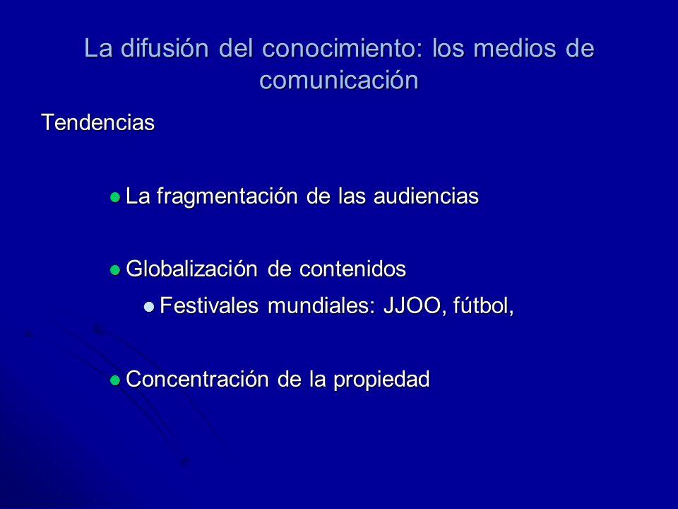 La difusión del conocimiento: los medios de comunicación Tendencias La fragmentación de las audiencias La fragmentación de las audiencias Globalización de contenidos Globalización de contenidos Festivales mundiales: JJOO, fútbol, Festivales mundiales: JJOO, fútbol, Concentración de la propiedad Concentración de la propiedad