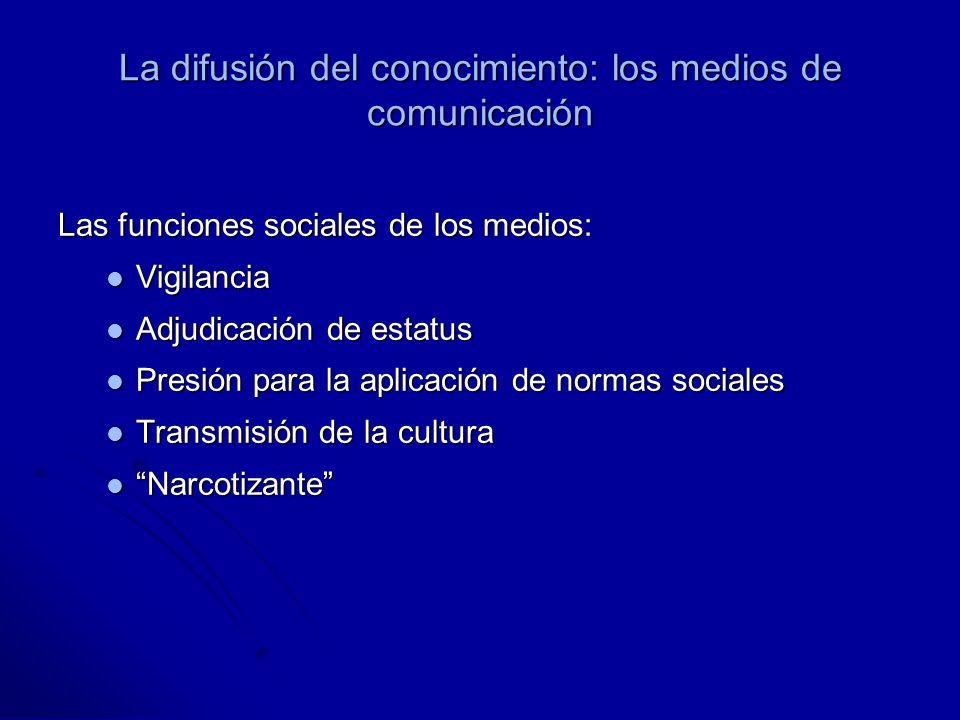 La difusión del conocimiento: los medios de comunicación Las funciones sociales de los medios: Vigilancia Vigilancia Adjudicación de estatus Adjudicación de estatus Presión para la aplicación de normas sociales Presión para la aplicación de normas sociales Transmisión de la cultura Transmisión de la cultura Narcotizante Narcotizante