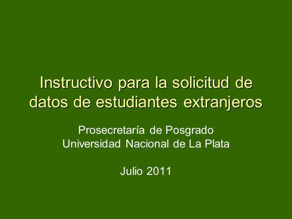 Instructivo para la solicitud de datos de estudiantes extranjeros Prosecretaría de Posgrado Universidad Nacional de La Plata Julio 2011