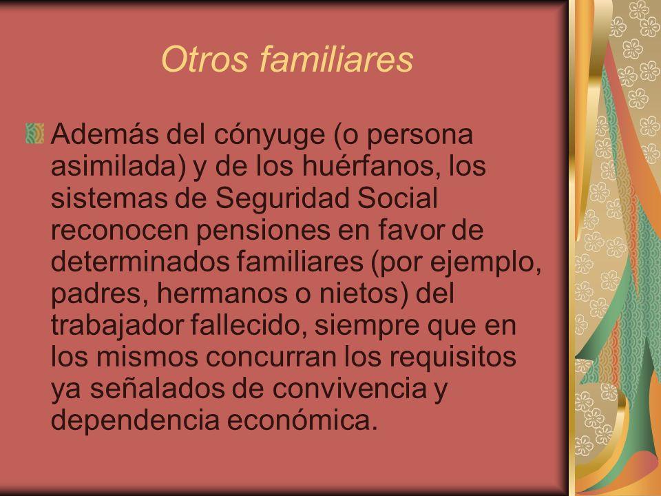Otros familiares Además del cónyuge (o persona asimilada) y de los huérfanos, los sistemas de Seguridad Social reconocen pensiones en favor de determi
