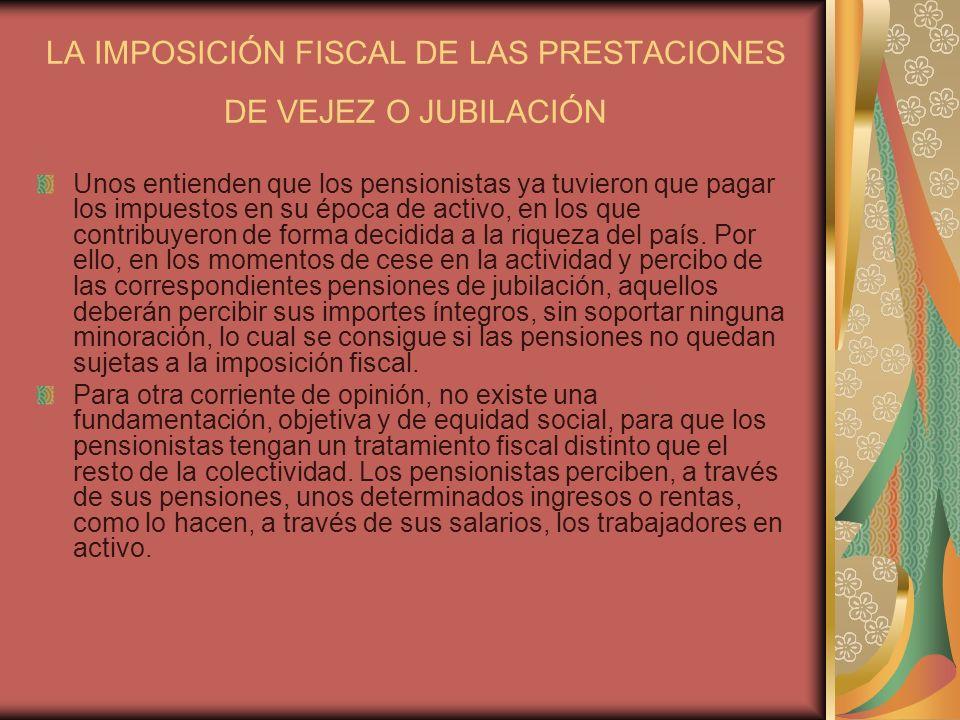 LA IMPOSICIÓN FISCAL DE LAS PRESTACIONES DE VEJEZ O JUBILACIÓN Unos entienden que los pensionistas ya tuvieron que pagar los impuestos en su época de