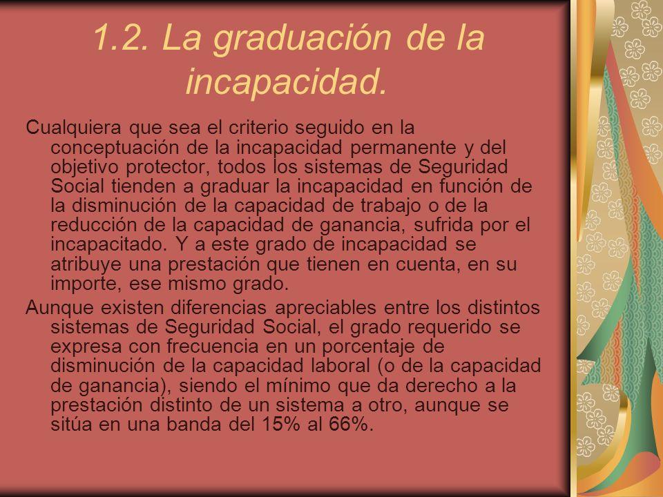 1.2. La graduación de la incapacidad. Cualquiera que sea el criterio seguido en la conceptuación de la incapacidad permanente y del objetivo protector