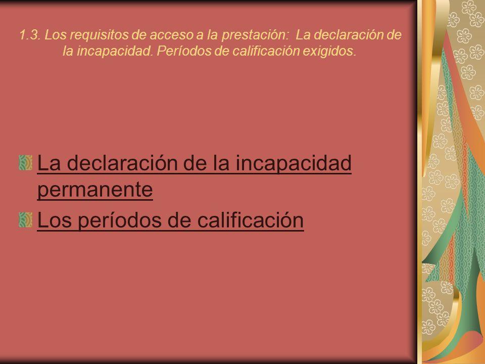 1.3. Los requisitos de acceso a la prestación: La declaración de la incapacidad. Períodos de calificación exigidos. La declaración de la incapacidad p