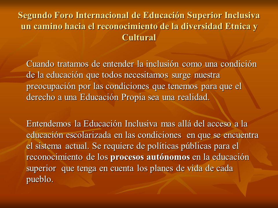 Segundo Foro Internacional de Educación Superior Inclusiva un camino hacia el reconocimiento de la diversidad Etnica y Cultural Cuando tratamos de entender la inclusión como una condición de la educación que todos necesitamos surge nuestra preocupación por las condiciones que tenemos para que el derecho a una Educación Propia sea una realidad.