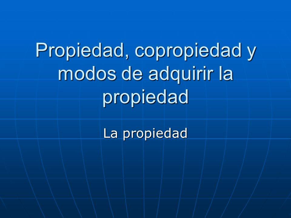 Propiedad, copropiedad y modos de adquirir la propiedad La propiedad