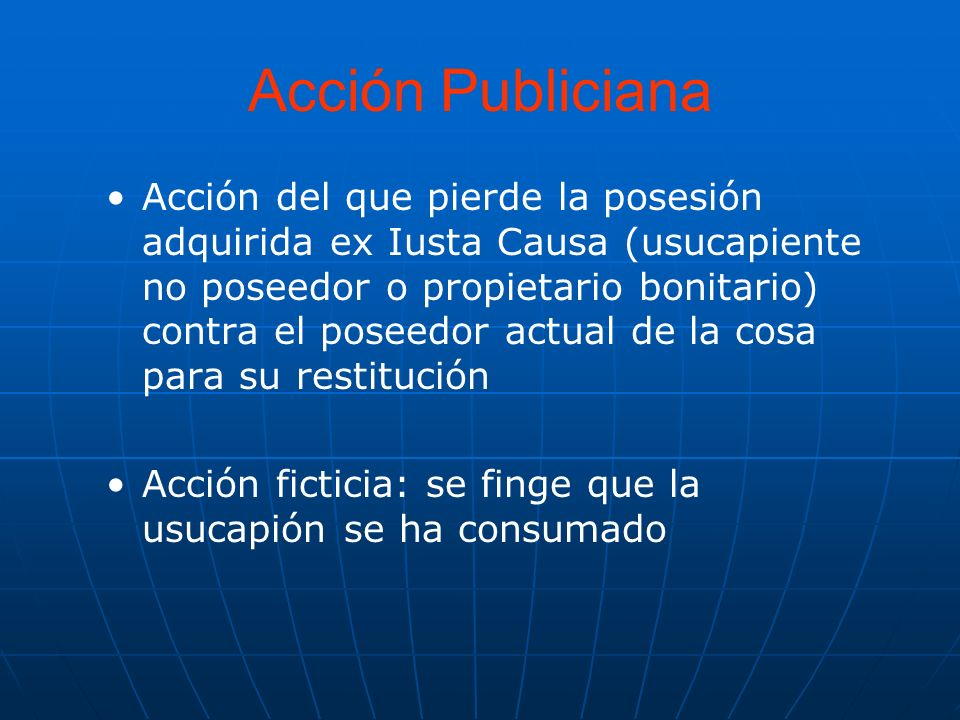 Acción Publiciana Acción del que pierde la posesión adquirida ex Iusta Causa (usucapiente no poseedor o propietario bonitario) contra el poseedor actu