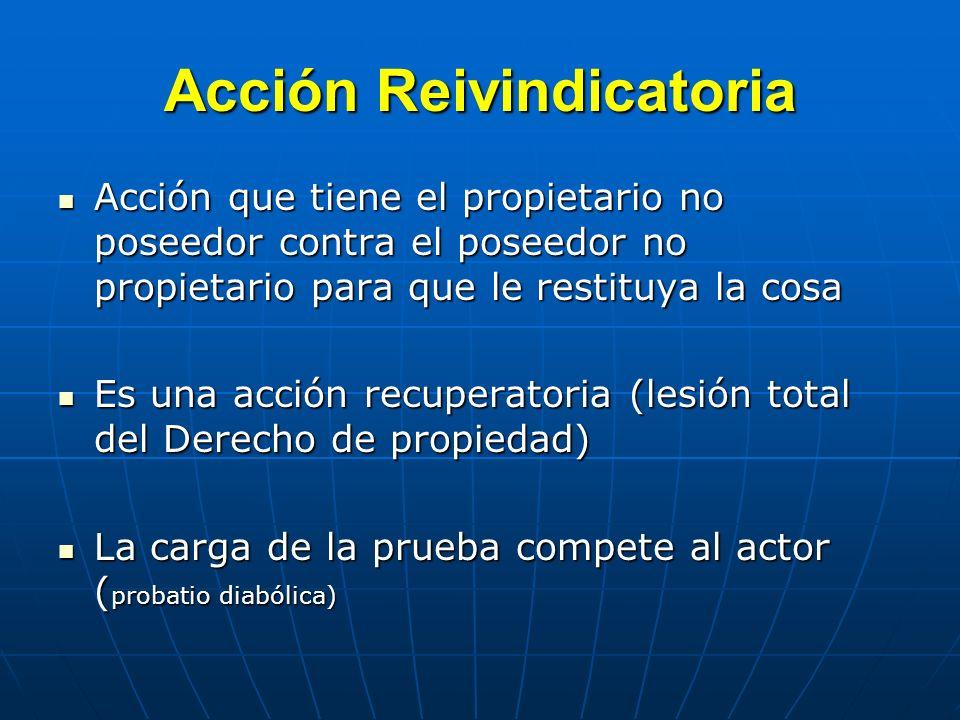 Acción Reivindicatoria Acción que tiene el propietario no poseedor contra el poseedor no propietario para que le restituya la cosa Acción que tiene el