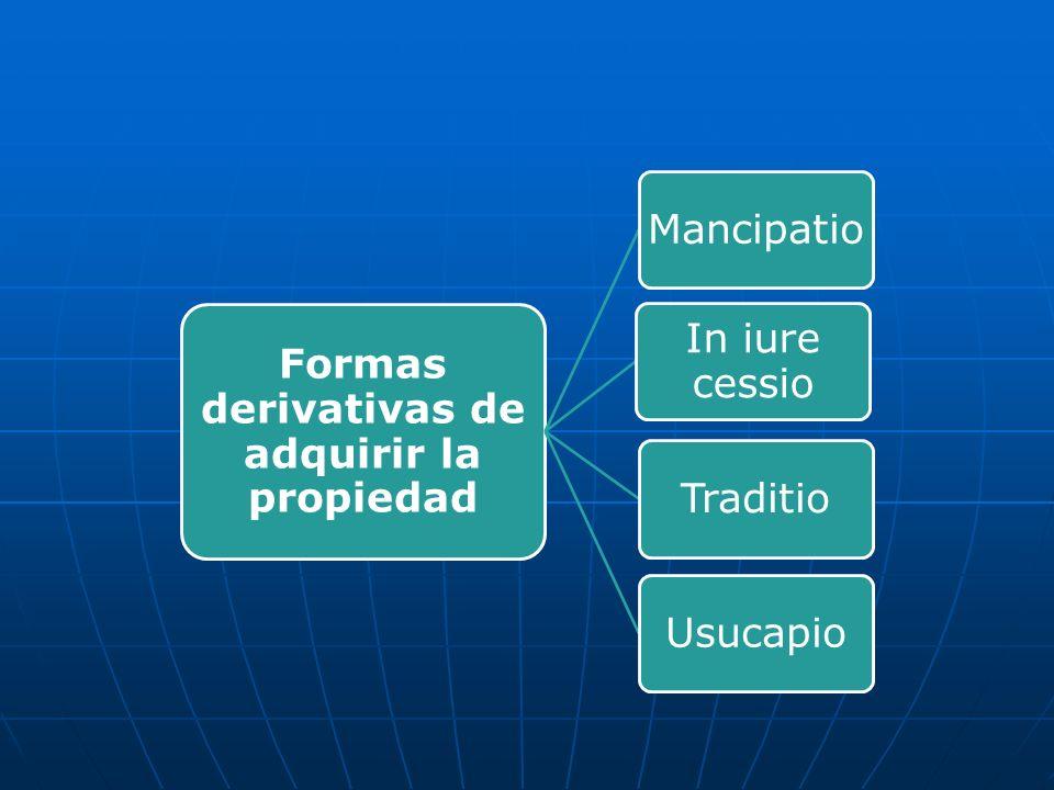 Formas derivativas de adquirir la propiedad Mancipatio In iure cessio TraditioUsucapio